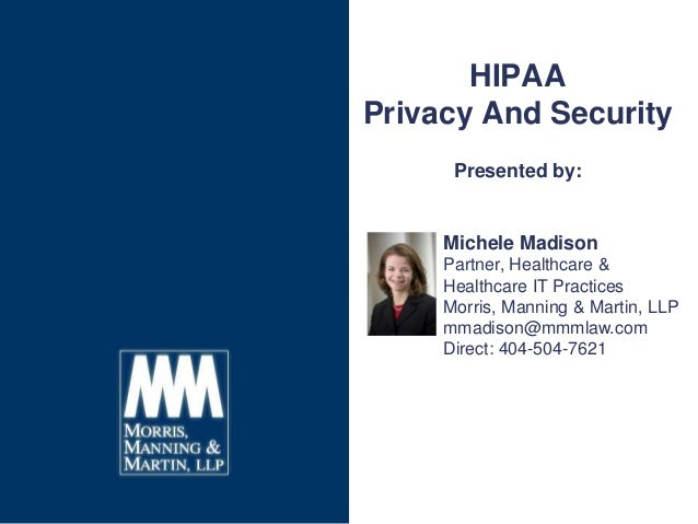 HIPAA Privacy And Security Presented by: Michele Madison Partner, Healthcare & Healthcare IT Practices Morris, Manning & M...