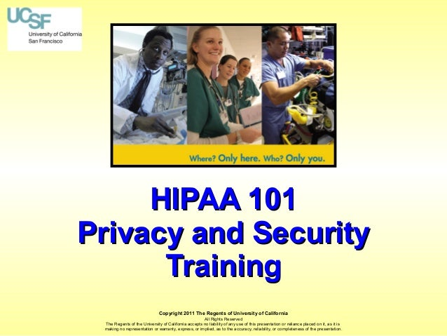HIPAA 101 Privacy and Security Training Copyright 2011 The Regents of University of California All Rights Reserved The Reg...
