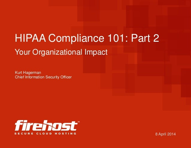 8 April 2014 HIPAA Compliance 101: Part 2 Your Organizational Impact Kurt Hagerman Chief Information Security Officer