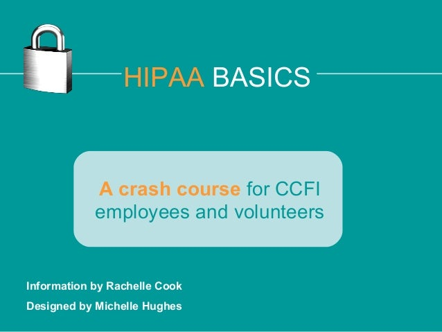 HIPAA BASICS  A crash course for CCFI employees and volunteers  Information by Rachelle Cook Designed by Michelle Hughes