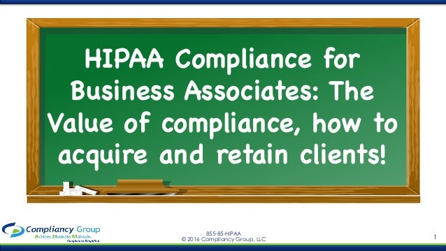1 855-85-HIPAA © 2016 Compliancy Group, LLC HIPAA Compliance for Business Associates: The Value of compliance, how to acqu...