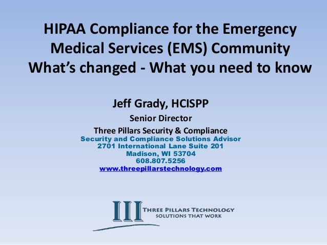 HIPAA Compliance for the Emergency Medical Services (EMS) Community What's changed - What you need to know Jeff Grady, HCI...