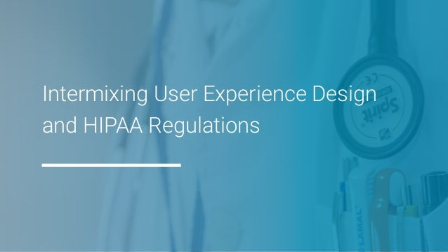 Intermixing User Experience Design and HIPAA Regulations