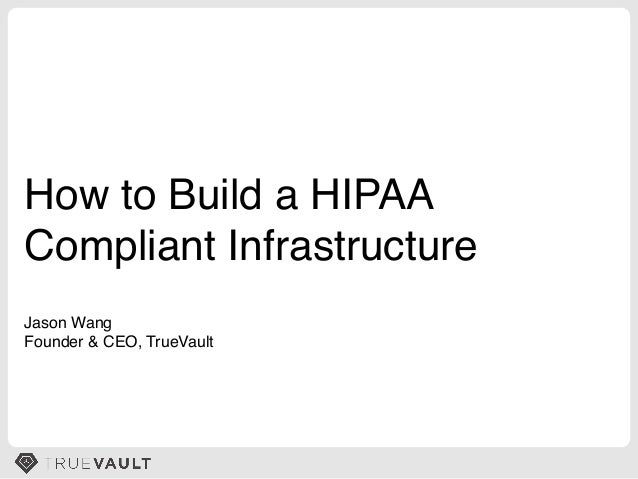 How to Build a HIPAA! Compliant Infrastructure! Jason Wang! Founder & CEO, TrueVault!