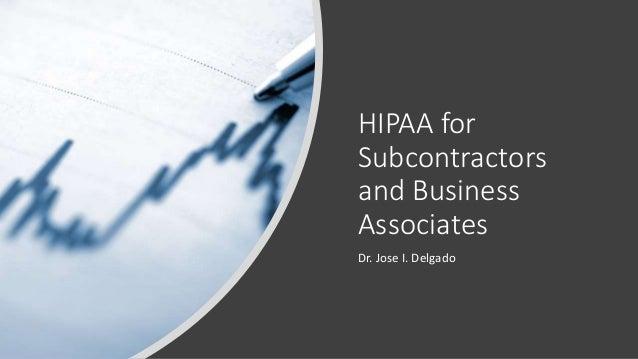 HIPAA for Subcontractors and Business Associates Dr. Jose I. Delgado