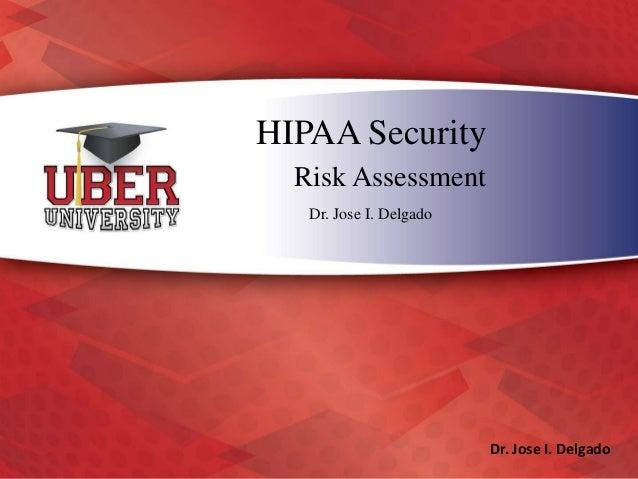 HIPAA Security Risk Assessment Dr. Jose I. Delgado Dr. Jose I. Delgado