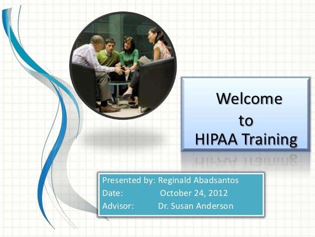 Welcome                           to                      HIPAA TrainingPresented by: Reginald AbadsantosDate:         Oct...