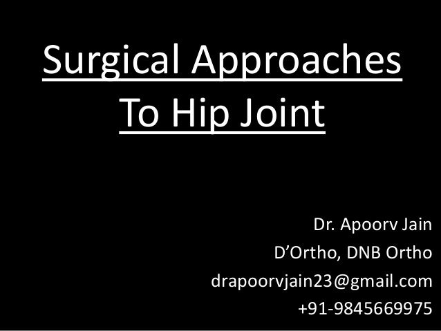 Surgical Approaches To Hip Joint Dr. Apoorv Jain D'Ortho, DNB Ortho drapoorvjain23@gmail.com +91-9845669975