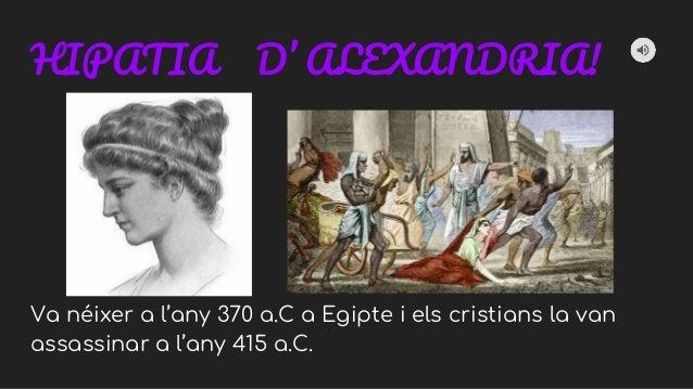 HIPATIA D' ALEXANDRIA! Va néixer a l'any 370 a.C a Egipte i els cristians la van assassinar a l'any 415 a.C.