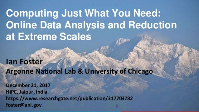 1 Computing Just What You Need: Online Data Analysis and Reduction at Extreme Scales Ian Foster Argonne National Lab & Uni...