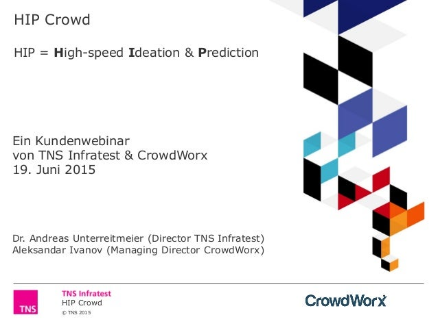 HIP Crowd © TNS 2015 HIP Crowd HIP = High-speed Ideation & Prediction Ein Kundenwebinar von TNS Infratest & CrowdWorx 19. ...