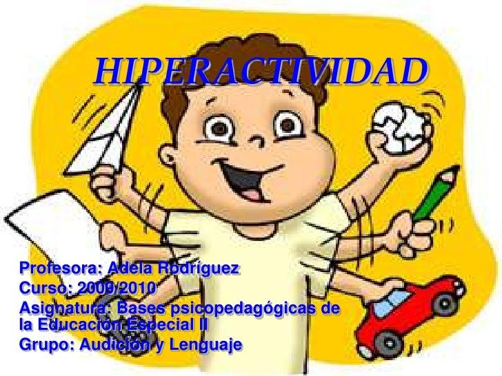 HIPERACTIVIDAD<br />Profesora: Adela Rodríguez<br />Curso: 2009/2010<br />Asignatura: Bases psicopedagógicas de la Educaci...