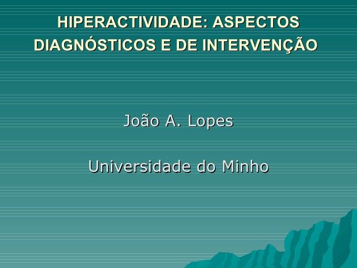 HIPERACTIVIDADE: ASPECTOS DIAGNÓSTICOS E DE INTERVENÇÃO   <ul><li>João A. Lopes </li></ul><ul><li>Universidade do Minho </...