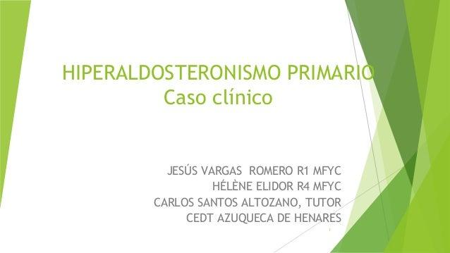 1 HIPERALDOSTERONISMO PRIMARIO Caso clínico JESÚS VARGAS ROMERO R1 MFYC HÉLÈNE ELIDOR R4 MFYC CARLOS SANTOS ALTOZANO, TUTO...