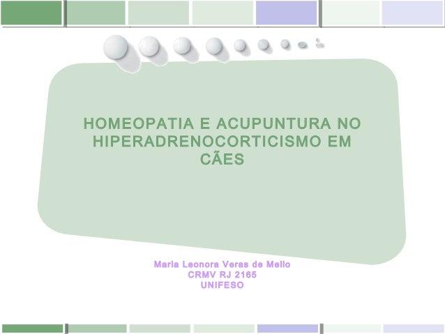 HOMEOPATIA E ACUPUNTURA NO HIPERADRENOCORTICISMO EM CÃES Maria Leonora Veras de Mello CRMV RJ 2165 UNIFESO