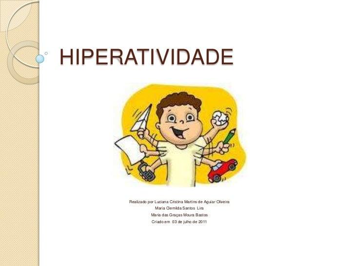HIPERATIVIDADE<br />Realizado por Luciana Cristina Martins de Aguiar Oliveira<br />Maria Clemilda Santos  Lira<br />Maria ...