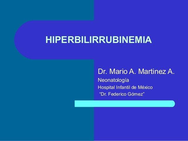 "HIPERBILIRRUBINEMIA Dr. Mario A. Martinez A. Neonatología Hospital Infantil de México ""Dr. Federico Gómez"""