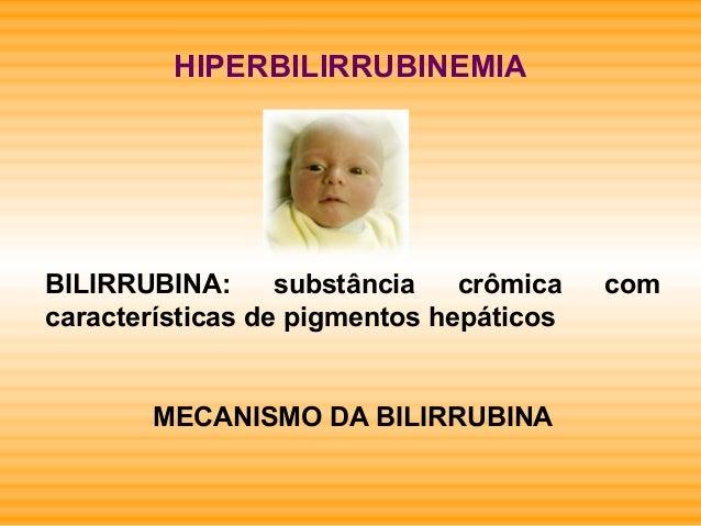 HIPERBILIRRUBINEMIA BILIRRUBINA: substância crômica com características de pigmentos hepáticos MECANISMO DA BILIRRUBINA