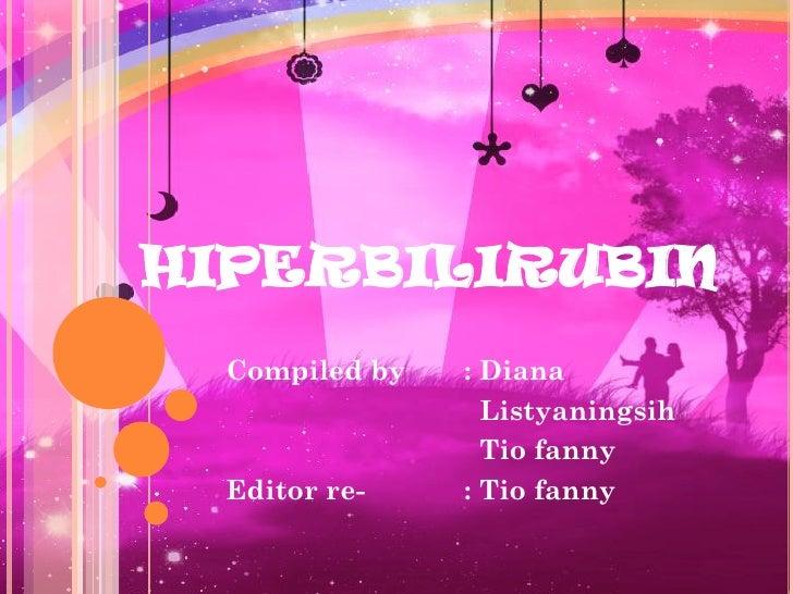 HIPERBILIRUBIN  Compiled by   : Diana                  Listyaningsih                  Tio fanny  Editor re-    : Tio fanny
