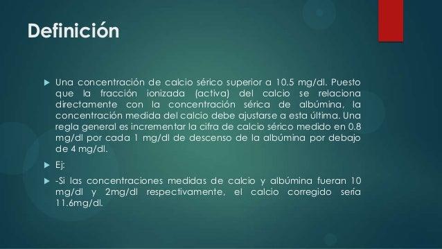 Definición    Una concentración de calcio sérico superior a 10.5 mg/dl. Puesto     que la fracción ionizada (activa) del ...