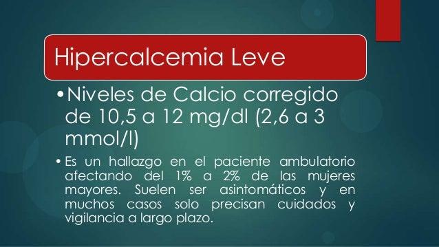 Hipercalcemia Leve•Niveles de Calcio corregido de 10,5 a 12 mg/dl (2,6 a 3 mmol/l)• Es un hallazgo en el paciente ambulato...