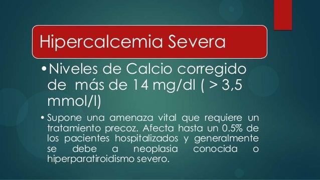 Hipercalcemia Severa•Niveles de Calcio corregido de más de 14 mg/dl ( > 3,5 mmol/l)• Supone una amenaza vital que requiere...