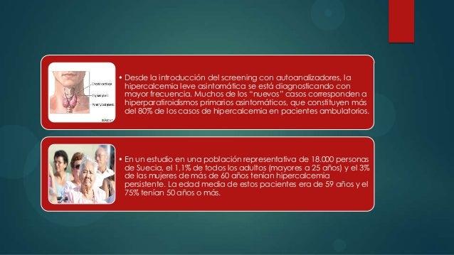 • Desde la introducción del screening con autoanalizadores, la  hipercalcemia leve asintomática se está diagnosticando con...