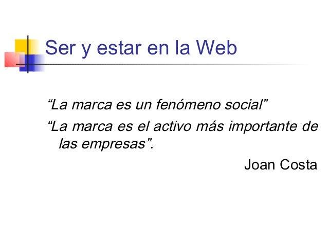 """Ser y estar en la Web """"La marca es un fenómeno social"""" """"La marca es el activo más importante de las empresas"""". Joan Costa"""