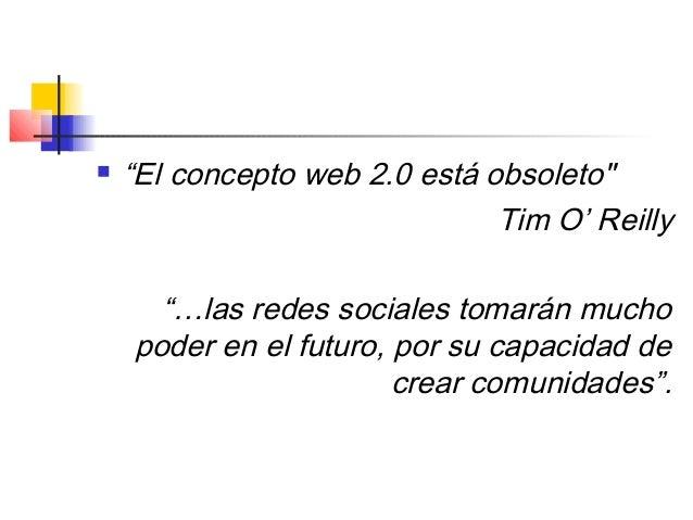 """ """"El concepto web 2.0 está obsoleto"""" Tim O' Reilly """"…las redes sociales tomarán mucho poder en el futuro, por su capacida..."""