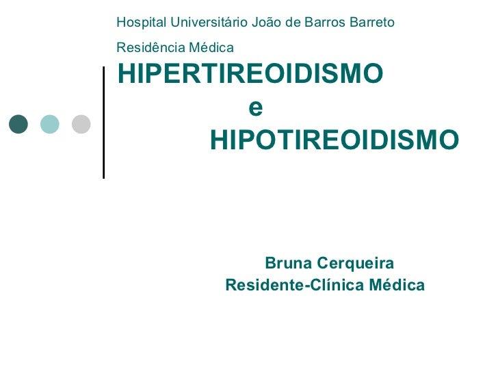 HIPERTIREOIDISMO   e    HIPOTIREOIDISMO  Bruna Cerqueira Residente-Clínica Médica Hospital Universitário João de Barros Ba...