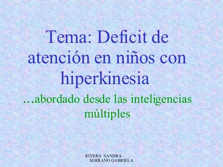 Tema: Deficit de atención en niños con hiperkinesia   ... abordado desde las inteligencias múltiples RIVERA  SANDRA  SERRA...