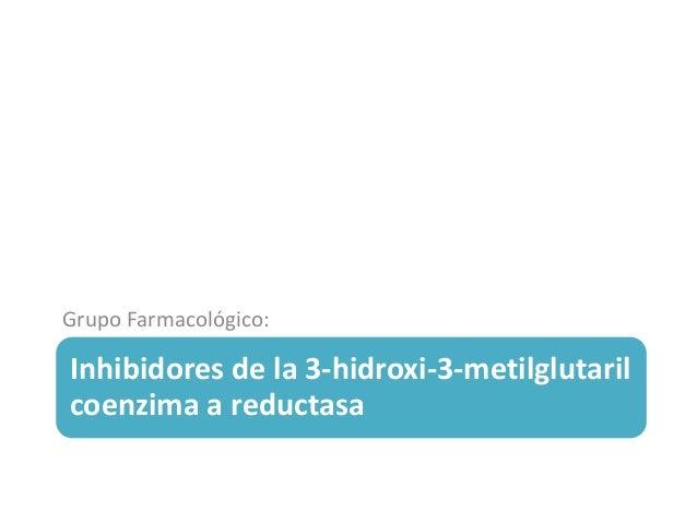 Inhibidores de la 3-hidroxi-3-metilglutaril coenzima a reductasa Grupo Farmacológico: