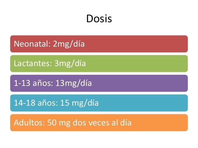 Dosis Neonatal: 2mg/día Lactantes: 3mg/día 1-13 años: 13mg/día 14-18 años: 15 mg/día Adultos: 50 mg dos veces al día