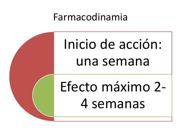 Farmacodinamia Inicio de acción: una semana Efecto máximo 2- 4 semanas
