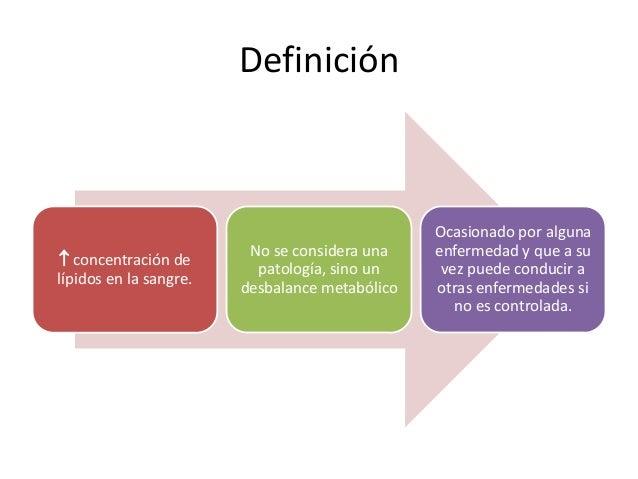 Definición  concentración de lípidos en la sangre. No se considera una patología, sino un desbalance metabólico Ocasionad...