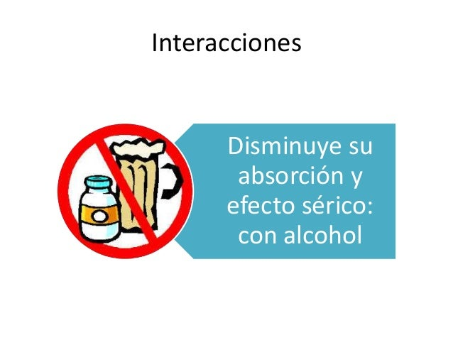 Interacciones Disminuye su absorción y efecto sérico: con alcohol