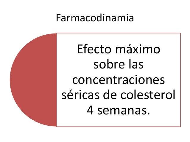Farmacodinamia Efecto máximo sobre las concentraciones séricas de colesterol 4 semanas.