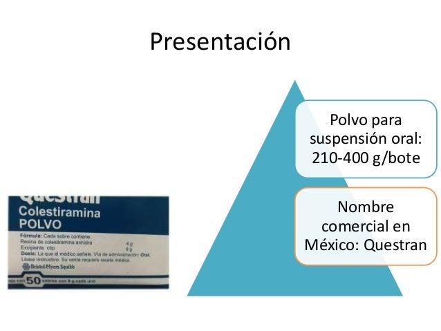 Presentación Polvo para suspensión oral: 210-400 g/bote Nombre comercial en México: Questran