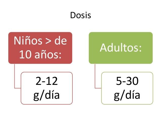 Dosis Niños > de 10 años: 2-12 g/día Adultos: 5-30 g/día