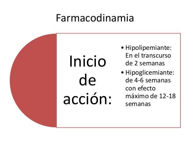 Farmacodinamia Inicio de acción: • Hipolipemiante: En el transcurso de 2 semanas • Hipoglicemiante: de 4-6 semanas con efe...