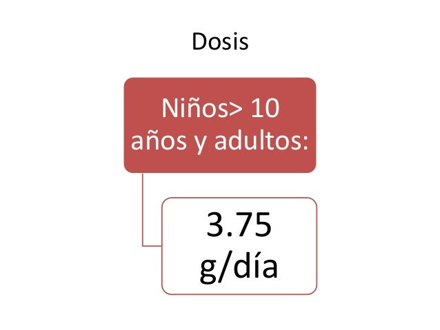 Dosis Niños> 10 años y adultos: 3.75 g/día