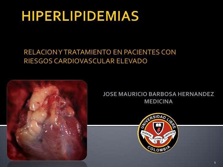 HIPERLIPIDEMIAS<br />RELACION Y TRATAMIENTO EN PACIENTES CON RIESGOS CARDIOVASCULAR ELEVADO<br />JOSE MAURICIO BARBOSA HER...