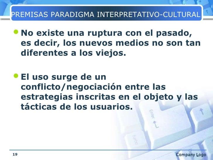 PREMISAS PARADIGMA INTERPRETATIVO-CULTURAL<br />No existe una ruptura con el pasado, es decir, los nuevos medios no son ta...