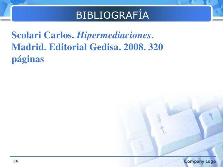 BIBLIOGRAFÍA<br />36<br />Scolari Carlos. Hipermediaciones. Madrid. Editorial Gedisa. 2008. 320 páginas<br />