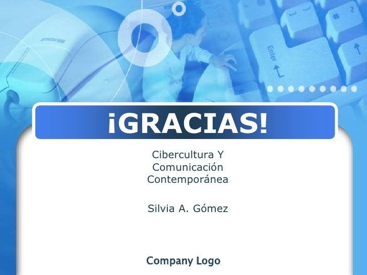 ¡GRACIAS!<br />Cibercultura Y ComunicaciónContemporánea<br />Silvia A. Gómez<br />