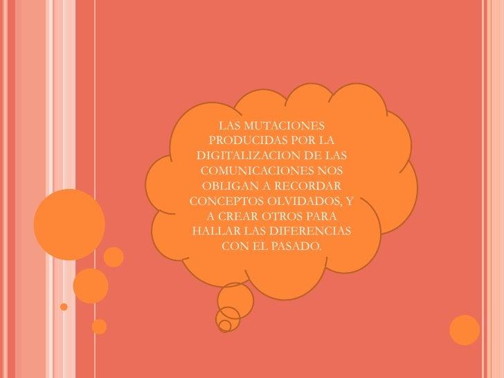 LAS MUTACIONES PRODUCIDAS POR LA DIGITALIZACION DE LAS COMUNICACIONES NOS OBLIGAN A RECORDAR CONCEPTOS OLVIDADOS, Y A CREA...