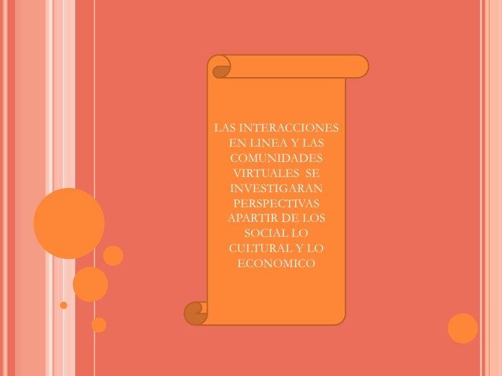 LAS INTERACCIONES  EN LINEA Y LAS COMUNIDADES VIRTUALES  SE INVESTIGARAN PERSPECTIVAS  APARTIR DE LOS SOCIAL LO CULTURAL Y...
