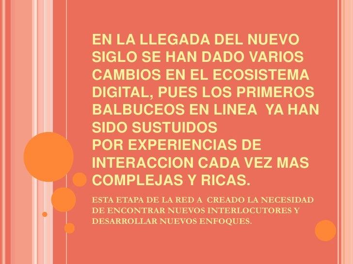 EN LA LLEGADA DEL NUEVO SIGLO SE HAN DADO VARIOS CAMBIOS EN EL ECOSISTEMA DIGITAL, PUES LOS PRIMEROS BALBUCEOS EN LINEA  Y...
