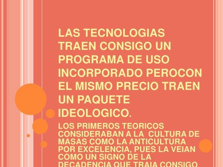LAS TECNOLOGIAS TRAEN CONSIGO UN PROGRAMA DE USO INCORPORADO PEROCON EL MISMO PRECIO TRAEN UN PAQUETE IDEOLOGICO.<br />LOS...