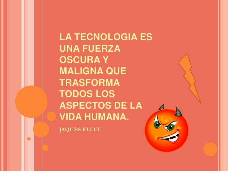 LA TECNOLOGIA ES UNA FUERZA OSCURA Y MALIGNA QUE  TRASFORMA TODOS LOS ASPECTOS DE LA VIDA HUMANA.<br />JAQUES ELLUL<br />